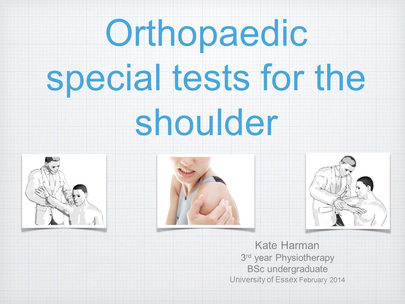 Orthopaedic special tests for the shoulder Kate Harman 3 rd year Physiotherapy BSc undergraduate University of Essex February 2014
