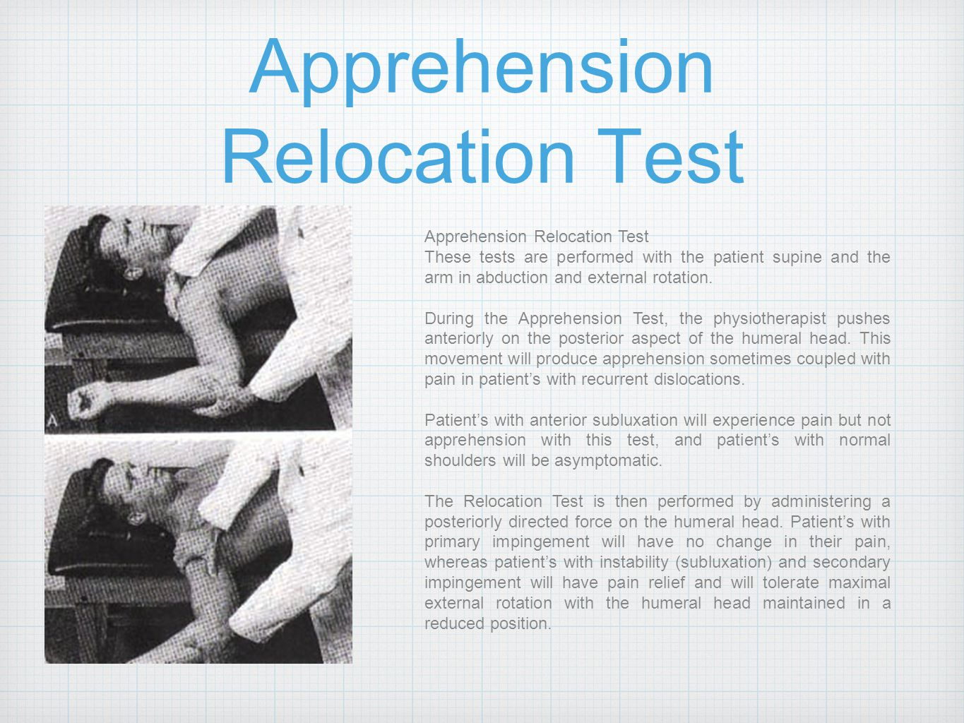 Apprehension Relocation Test These tests are performed with the patient supine and the arm in abduction and external rotation. During the Apprehension