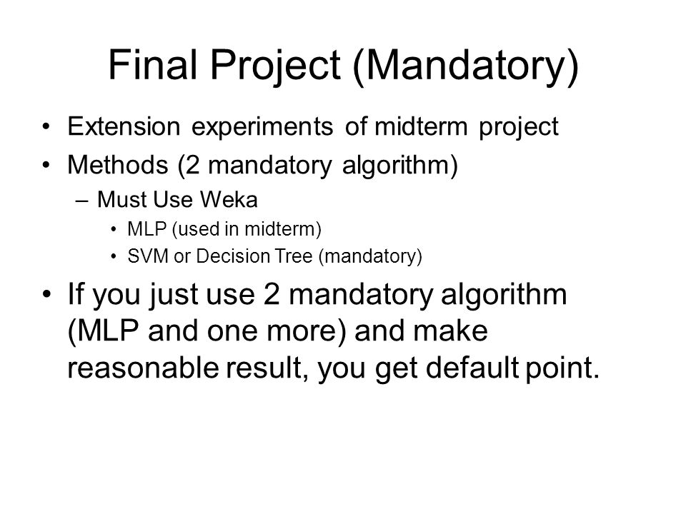Final Project (Mandatory) Extension experiments of midterm project Methods (2 mandatory algorithm) –Must Use Weka MLP (used in midterm) SVM or Decision Tree (mandatory) If you just use 2 mandatory algorithm (MLP and one more) and make reasonable result, you get default point.