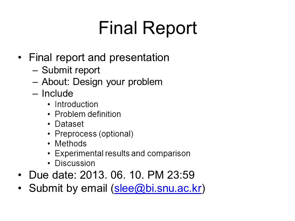 Final Report Final report and presentation –Submit report –About: Design your problem –Include Introduction Problem definition Dataset Preprocess (optional) Methods Experimental results and comparison Discussion Due date: 2013.