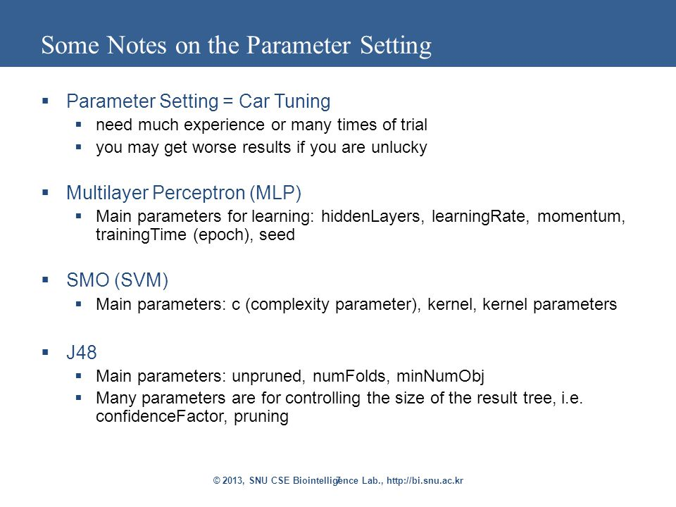 7 Some Notes on the Parameter Setting  Parameter Setting = Car Tuning  need much experience or many times of trial  you may get worse results if you are unlucky  Multilayer Perceptron (MLP)  Main parameters for learning: hiddenLayers, learningRate, momentum, trainingTime (epoch), seed  SMO (SVM)  Main parameters: c (complexity parameter), kernel, kernel parameters  J48  Main parameters: unpruned, numFolds, minNumObj  Many parameters are for controlling the size of the result tree, i.e.