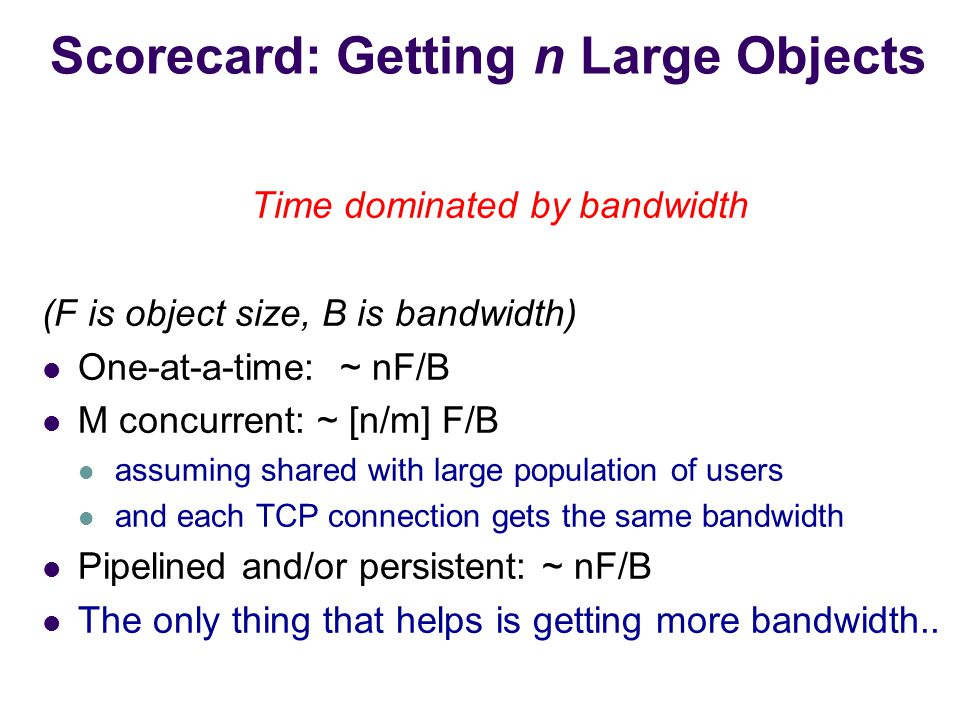Scorecard: Getting n Large Objects Time dominated by bandwidth (F is object size, B is bandwidth) One-at-a-time: ~ nF/B M concurrent: ~ [n/m] F/B assuming shared with large population of users and each TCP connection gets the same bandwidth Pipelined and/or persistent: ~ nF/B The only thing that helps is getting more bandwidth..