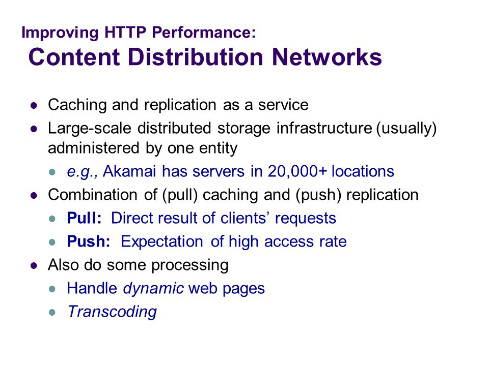 Improving HTTP Performance: Content Distribution Networks Caching and replication as a service Large-scale distributed storage infrastructure (usually) administered by one entity e.g., Akamai has servers in 20,000+ locations Combination of (pull) caching and (push) replication Pull: Direct result of clients' requests Push: Expectation of high access rate Also do some processing Handle dynamic web pages Transcoding