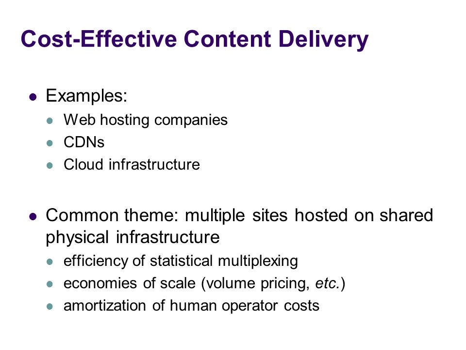 Cost-Effective Content Delivery Examples: Web hosting companies CDNs Cloud infrastructure Common theme: multiple sites hosted on shared physical infrastructure efficiency of statistical multiplexing economies of scale (volume pricing, etc.) amortization of human operator costs