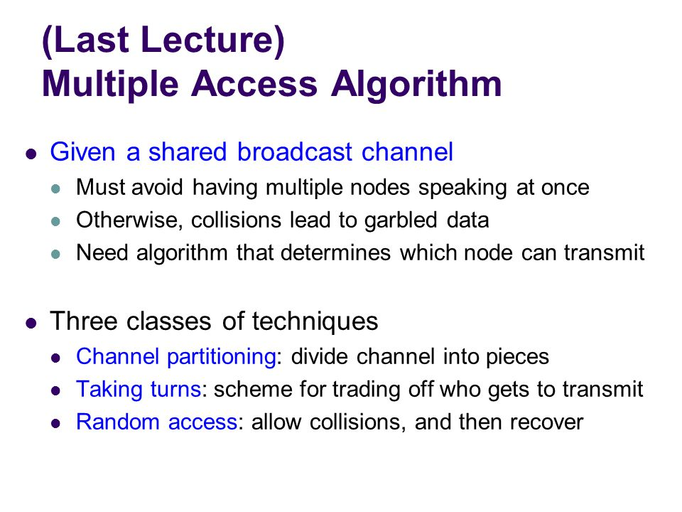(Last Lecture) Multiple Access Algorithm Given a shared broadcast channel Must avoid having multiple nodes speaking at once Otherwise, collisions lead to garbled data Need algorithm that determines which node can transmit Three classes of techniques Channel partitioning: divide channel into pieces Taking turns: scheme for trading off who gets to transmit Random access: allow collisions, and then recover