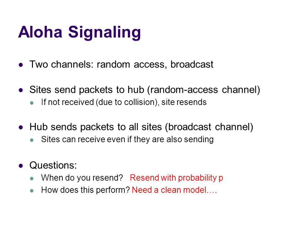 Aloha Signaling Two channels: random access, broadcast Sites send packets to hub (random-access channel) If not received (due to collision), site resends Hub sends packets to all sites (broadcast channel) Sites can receive even if they are also sending Questions: When do you resend.