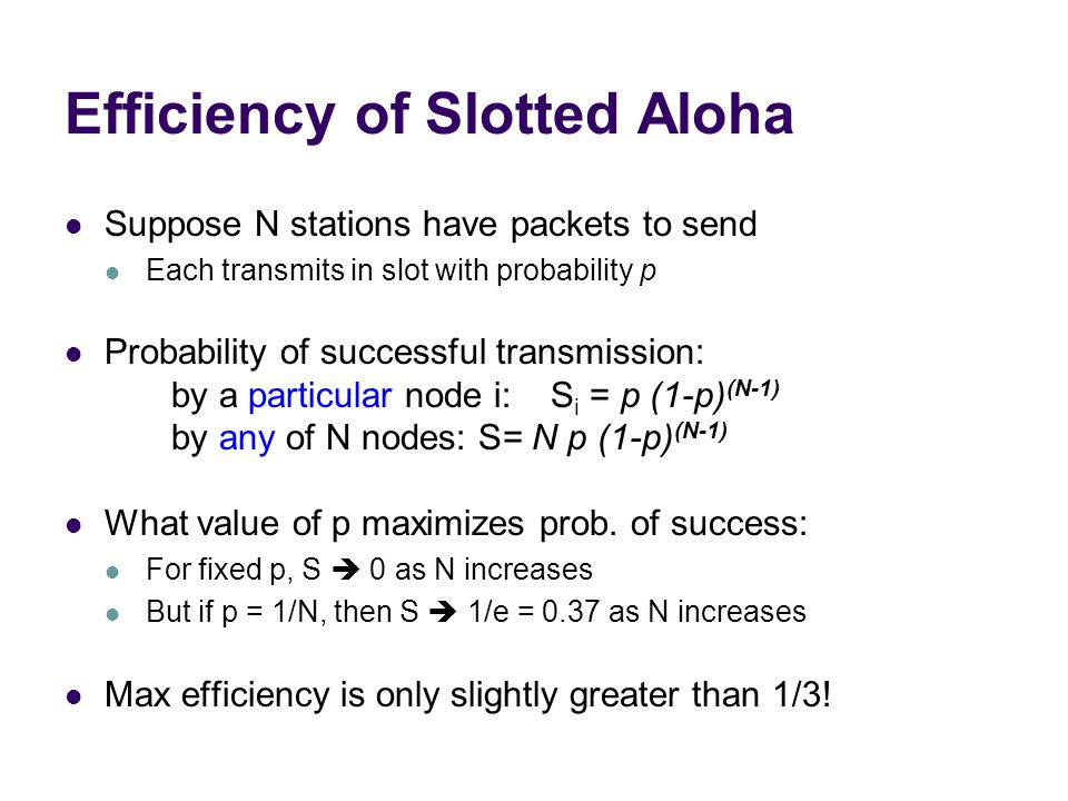 Efficiency of Slotted Aloha Suppose N stations have packets to send Each transmits in slot with probability p Probability of successful transmission: by a particular node i: S i = p (1-p) (N-1) by any of N nodes: S= N p (1-p) (N-1) What value of p maximizes prob.