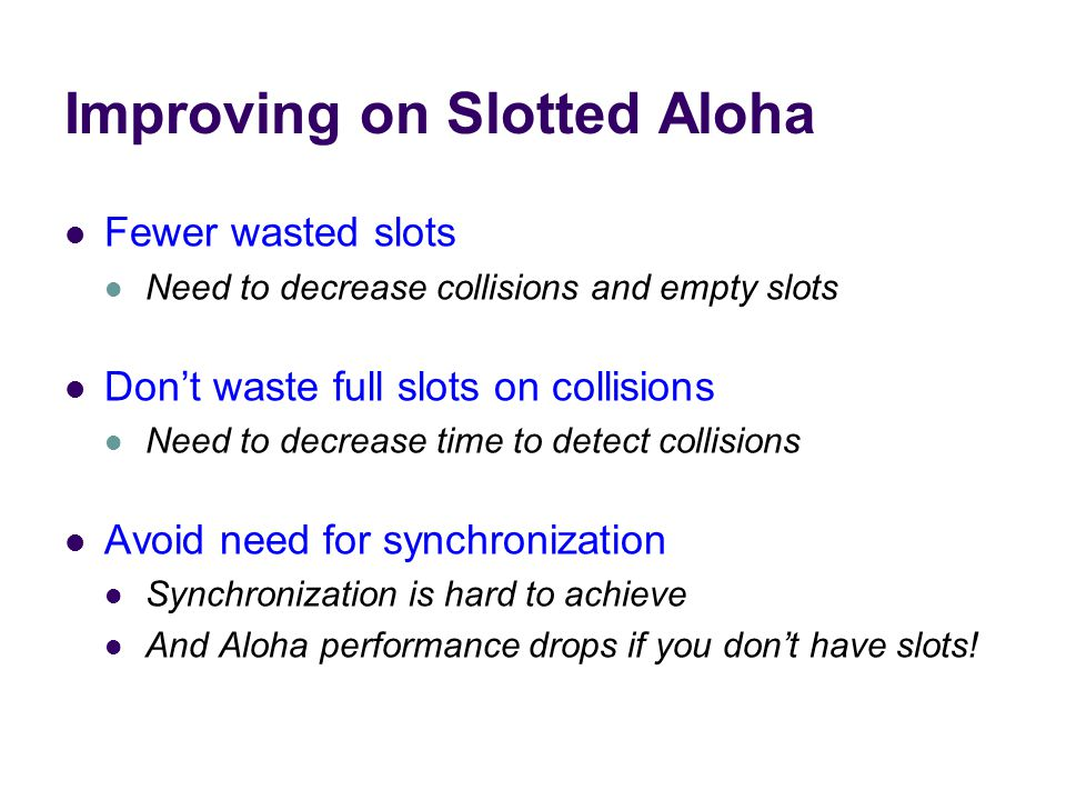 Improving on Slotted Aloha Fewer wasted slots Need to decrease collisions and empty slots Don't waste full slots on collisions Need to decrease time to detect collisions Avoid need for synchronization Synchronization is hard to achieve And Aloha performance drops if you don't have slots!