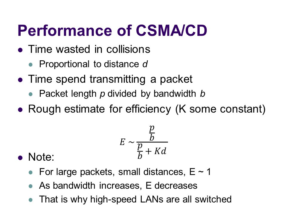 Performance of CSMA/CD Time wasted in collisions Proportional to distance d Time spend transmitting a packet Packet length p divided by bandwidth b Rough estimate for efficiency (K some constant) Note: For large packets, small distances, E ~ 1 As bandwidth increases, E decreases That is why high-speed LANs are all switched