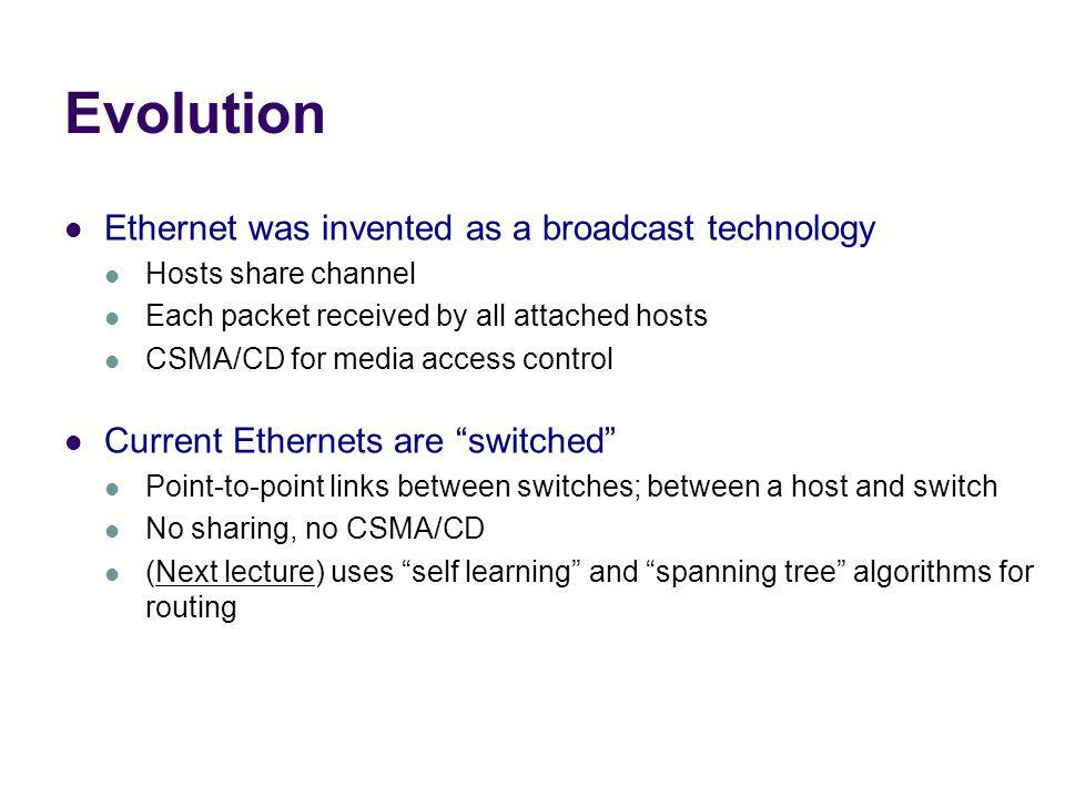 Evolution Ethernet was invented as a broadcast technology Hosts share channel Each packet received by all attached hosts CSMA/CD for media access control Current Ethernets are switched Point-to-point links between switches; between a host and switch No sharing, no CSMA/CD (Next lecture) uses self learning and spanning tree algorithms for routing