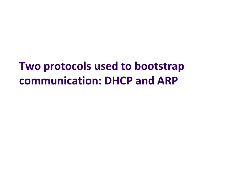 Two protocols used to bootstrap communication: DHCP and ARP