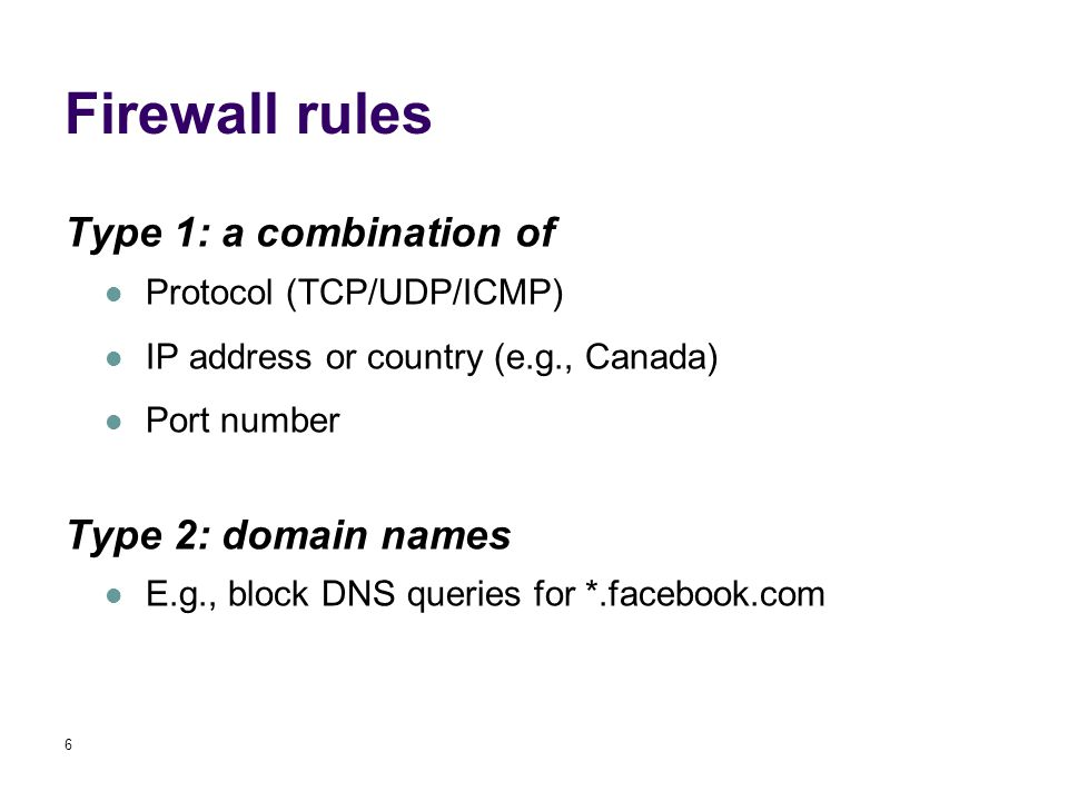 Firewall rules Type 1: a combination of Protocol (TCP/UDP/ICMP) IP address or country (e.g., Canada) Port number Type 2: domain names E.g., block DNS queries for *.facebook.com 6