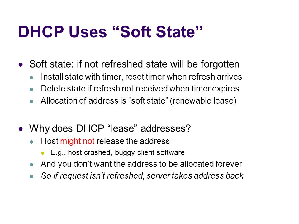 DHCP Uses Soft State Soft state: if not refreshed state will be forgotten Install state with timer, reset timer when refresh arrives Delete state if refresh not received when timer expires Allocation of address is soft state (renewable lease) Why does DHCP lease addresses.