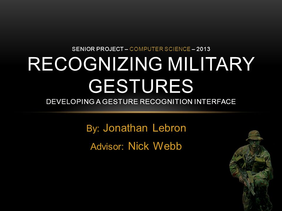 By: Jonathan Lebron Advisor: Nick Webb SENIOR PROJECT – COMPUTER SCIENCE – 2013 RECOGNIZING MILITARY GESTURES DEVELOPING A GESTURE RECOGNITION INTERFACE
