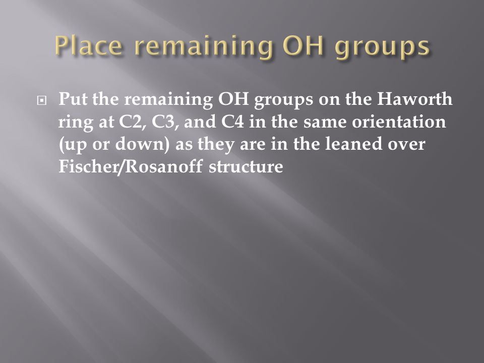  Put the remaining OH groups on the Haworth ring at C2, C3, and C4 in the same orientation (up or down) as they are in the leaned over Fischer/Rosanoff structure