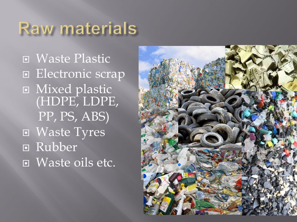  Waste Plastic  Electronic scrap  Mixed plastic (HDPE, LDPE, PP, PS, ABS)  Waste Tyres  Rubber  Waste oils etc.