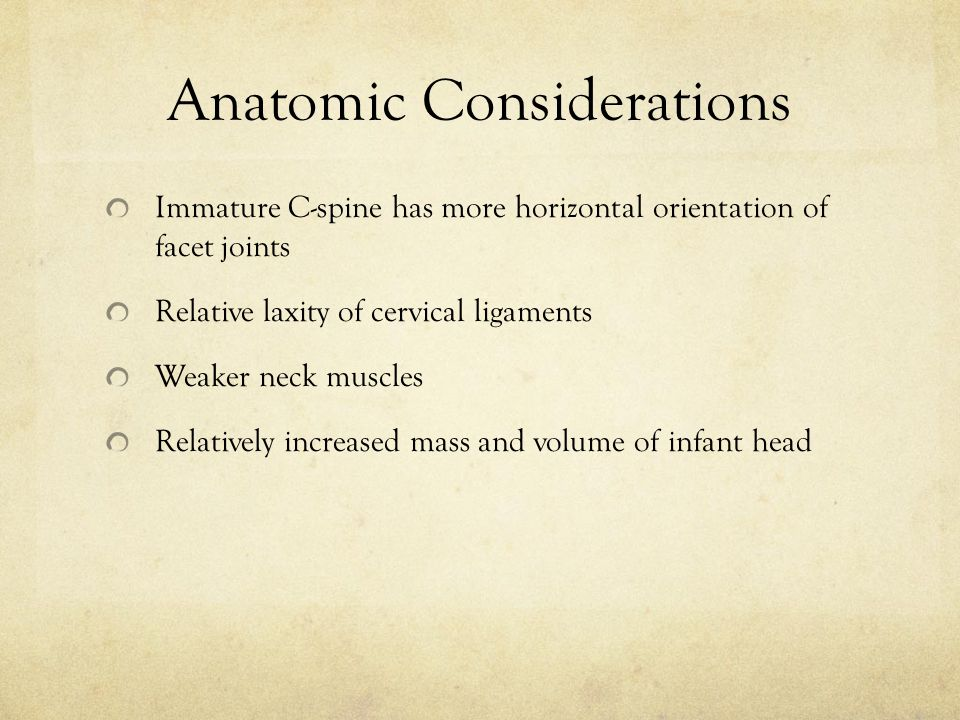 Anatomic Considerations Immature C-spine has more horizontal orientation of facet joints Relative laxity of cervical ligaments Weaker neck muscles Relatively increased mass and volume of infant head
