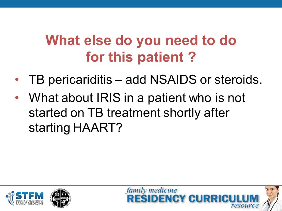 What else do you need to do for this patient ? TB pericariditis – add NSAIDS or steroids. What about IRIS in a patient who is not started on TB treatm