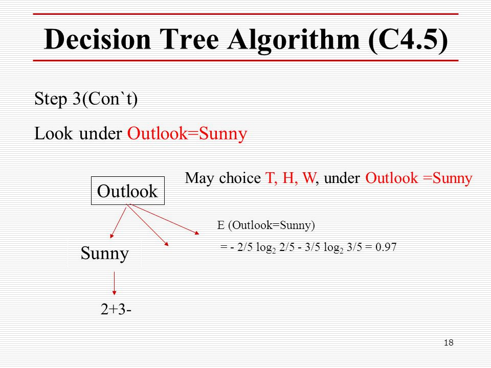 18 Decision Tree Algorithm (C4.5) Step 3(Con`t) Look under Outlook=Sunny Sunny 2+3- May choice T, H, W, under Outlook =Sunny Outlook E (Outlook=Sunny)