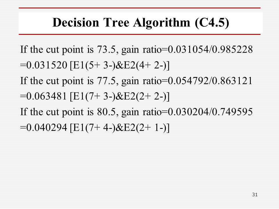 31 Decision Tree Algorithm (C4.5) If the cut point is 73.5, gain ratio=0.031054/0.985228 =0.031520 [E1(5+ 3-)&E2(4+ 2-)] If the cut point is 77.5, gai