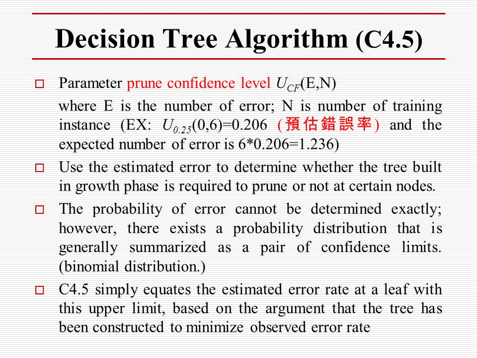  Parameter prune confidence level U CF (E,N) where E is the number of error; N is number of training instance (EX: U 0.25 (0,6)=0.206 ( 預估錯誤率 ) and t
