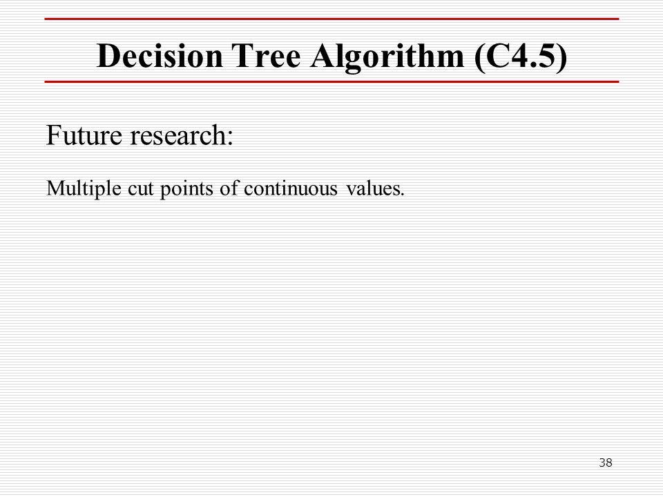 38 Decision Tree Algorithm (C4.5) Future research: Multiple cut points of continuous values.