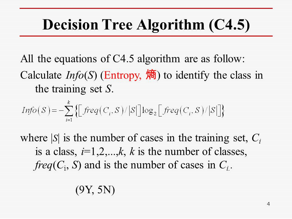 4 Decision Tree Algorithm (C4.5) All the equations of C4.5 algorithm are as follow: Calculate Info(S) (Entropy, 熵 ) to identify the class in the train