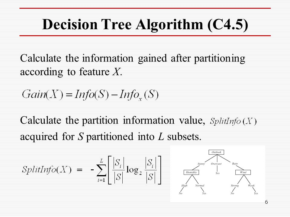 6 Decision Tree Algorithm (C4.5) Calculate the information gained after partitioning according to feature X. Calculate the partition information value