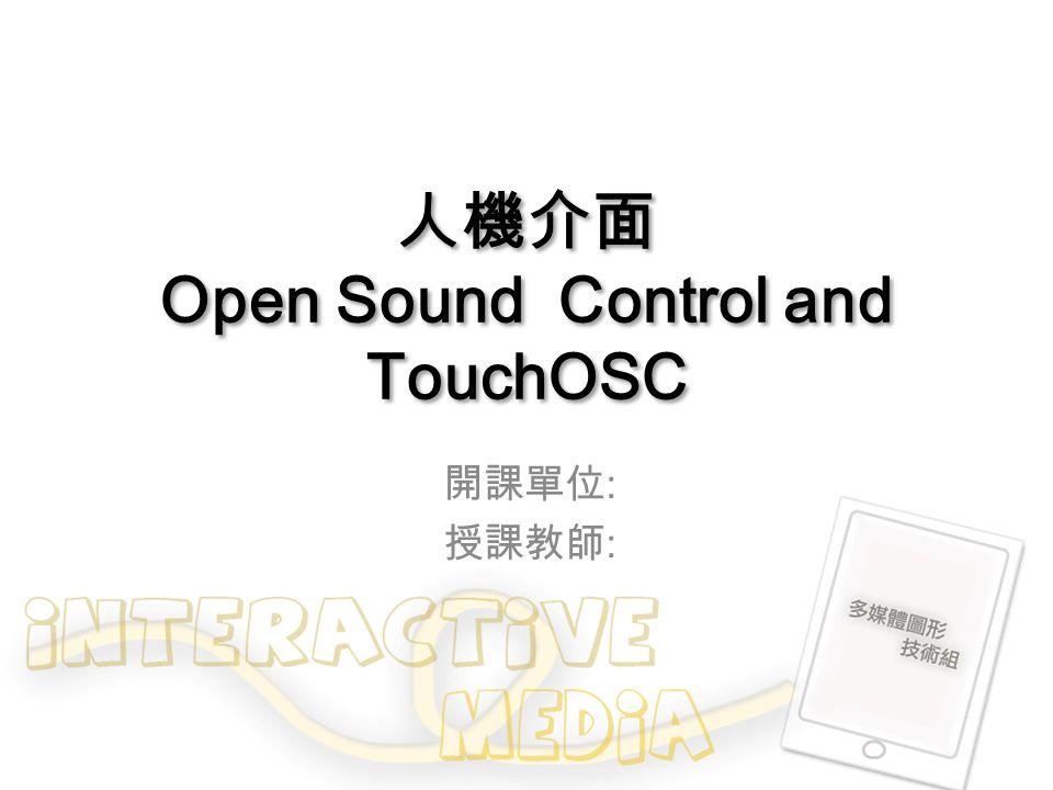 人機介面 Open Sound Control and TouchOSC 開課單位 : 授課教師 :