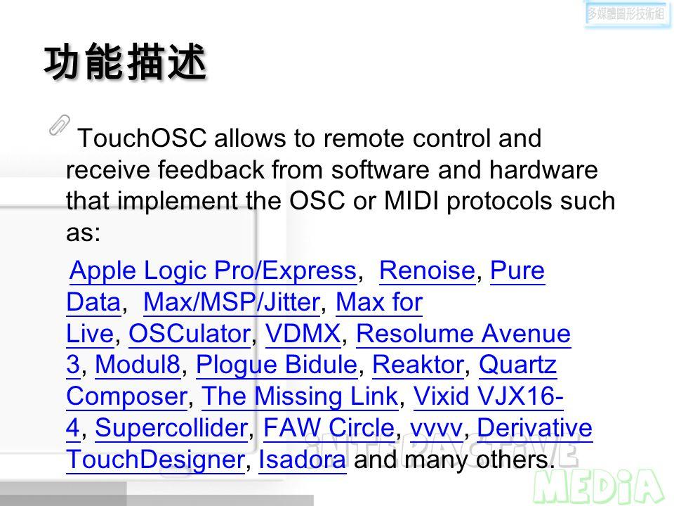 功能描述 TouchOSC allows to remote control and receive feedback from software and hardware that implement the OSC or MIDI protocols such as: Apple Logic Pro/Express, Renoise, Pure Data, Max/MSP/Jitter, Max for Live, OSCulator, VDMX, Resolume Avenue 3, Modul8, Plogue Bidule, Reaktor, Quartz Composer, The Missing Link, Vixid VJX16- 4, Supercollider, FAW Circle, vvvv, Derivative TouchDesigner, Isadora and many others.Apple Logic Pro/ExpressRenoisePure DataMax/MSP/JitterMax for LiveOSCulatorVDMXResolume Avenue 3Modul8Plogue BiduleReaktorQuartz ComposerThe Missing LinkVixid VJX16- 4SupercolliderFAW CirclevvvvDerivative TouchDesignerIsadora
