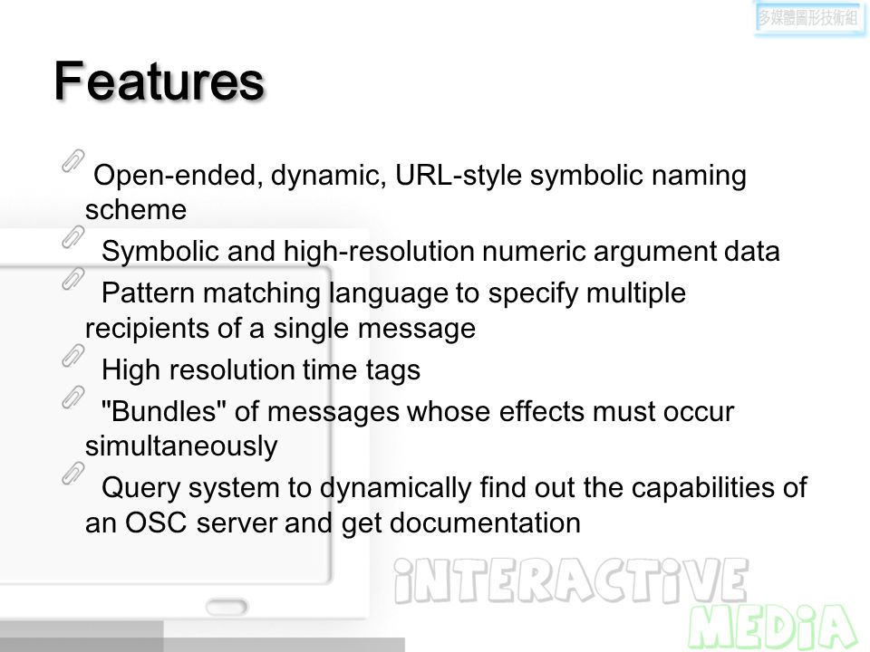 Features Open-ended, dynamic, URL-style symbolic naming scheme Symbolic and high-resolution numeric argument data Pattern matching language to specify multiple recipients of a single message High resolution time tags Bundles of messages whose effects must occur simultaneously Query system to dynamically find out the capabilities of an OSC server and get documentation