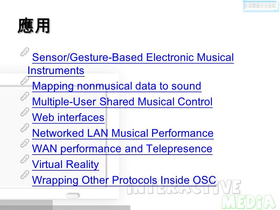 應用 Sensor/Gesture-Based Electronic Musical Instruments Mapping nonmusical data to sound Multiple-User Shared Musical Control Web interfaces Networked LAN Musical Performance WAN performance and Telepresence Virtual Reality Wrapping Other Protocols Inside OSC