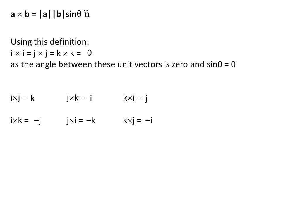Using this definition: i  i = j  j = k  k = as the angle between these unit vectors is zero and sin0 = 0 i  j = j  k = k  i = i  k = j  i =