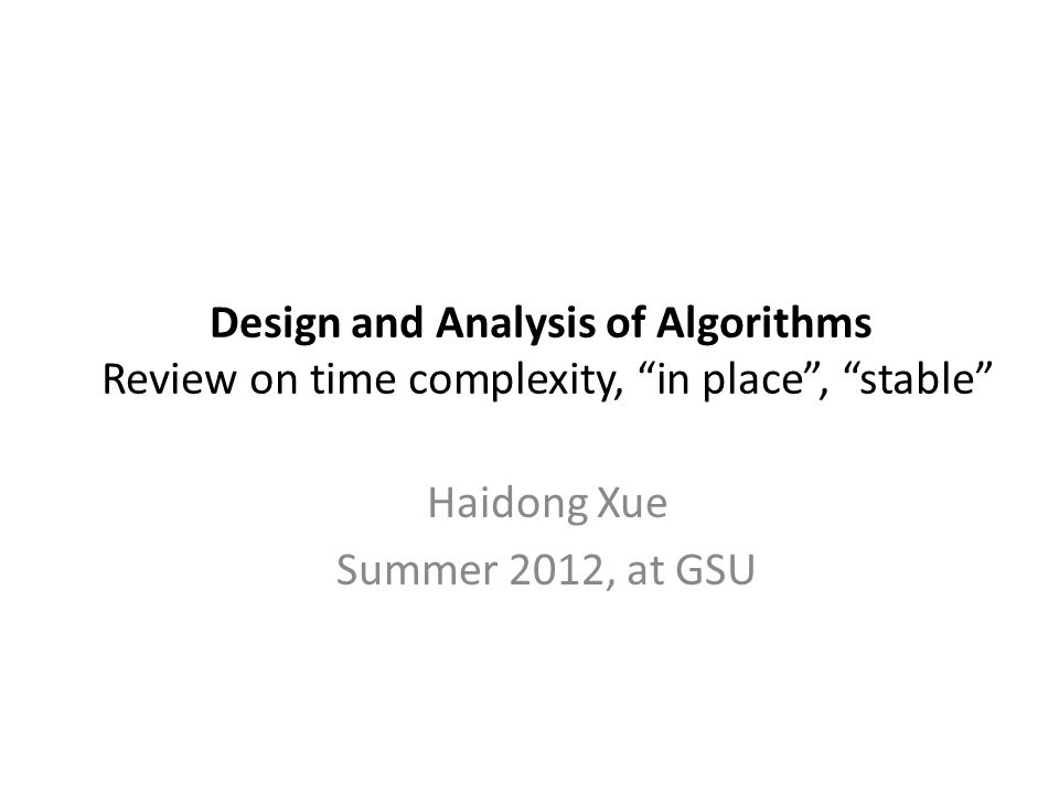 Design and Analysis of Algorithms Review on time complexity, in place , stable Haidong Xue Summer 2012, at GSU