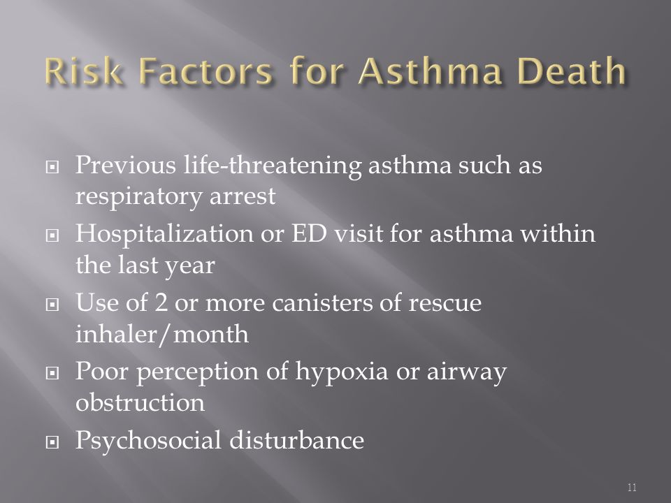  Previous life-threatening asthma such as respiratory arrest  Hospitalization or ED visit for asthma within the last year  Use of 2 or more caniste