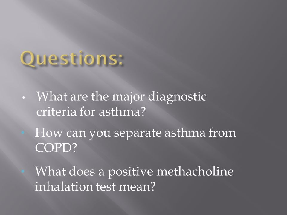 What are the major diagnostic criteria for asthma? How can you separate asthma from COPD? What does a positive methacholine inhalation test mean?