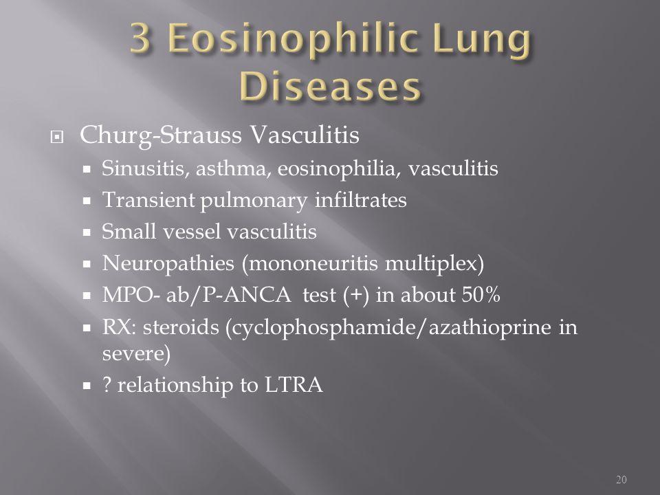  Churg-Strauss Vasculitis  Sinusitis, asthma, eosinophilia, vasculitis  Transient pulmonary infiltrates  Small vessel vasculitis  Neuropathies (mononeuritis multiplex)  MPO- ab/P-ANCA test (+) in about 50%  RX: steroids (cyclophosphamide/azathioprine in severe)  .