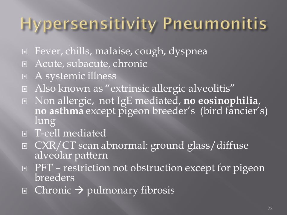  Fever, chills, malaise, cough, dyspnea  Acute, subacute, chronic  A systemic illness  Also known as extrinsic allergic alveolitis  Non allergic, not IgE mediated, no eosinophilia, no asthma except pigeon breeder's (bird fancier's) lung  T-cell mediated  CXR/CT scan abnormal: ground glass/diffuse alveolar pattern  PFT – restriction not obstruction except for pigeon breeders  Chronic  pulmonary fibrosis 28