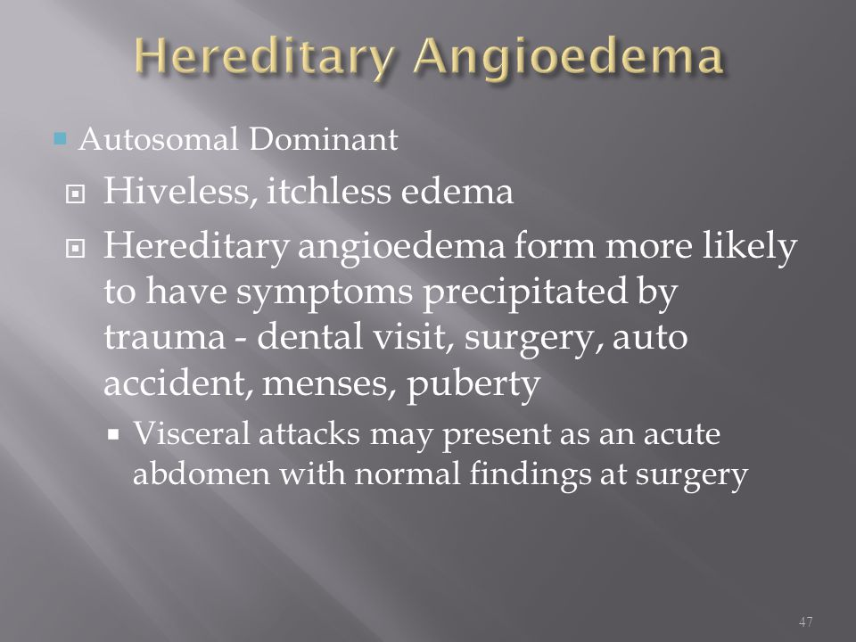  Autosomal Dominant  Hiveless, itchless edema  Hereditary angioedema form more likely to have symptoms precipitated by trauma - dental visit, surgery, auto accident, menses, puberty  Visceral attacks may present as an acute abdomen with normal findings at surgery 47