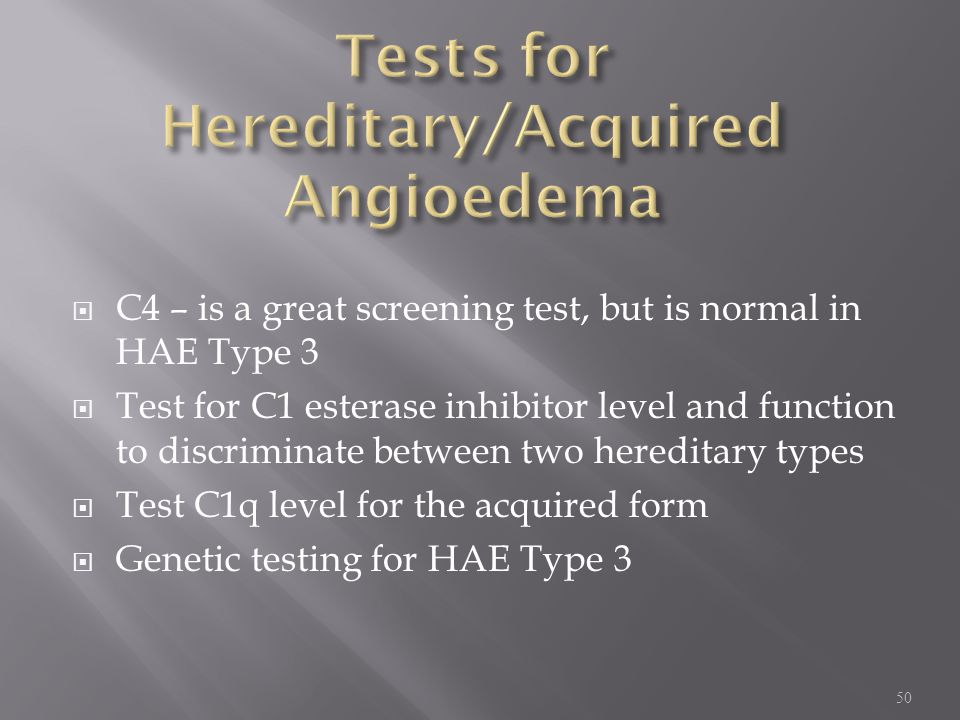  C4 – is a great screening test, but is normal in HAE Type 3  Test for C1 esterase inhibitor level and function to discriminate between two hereditary types  Test C1q level for the acquired form  Genetic testing for HAE Type 3 50