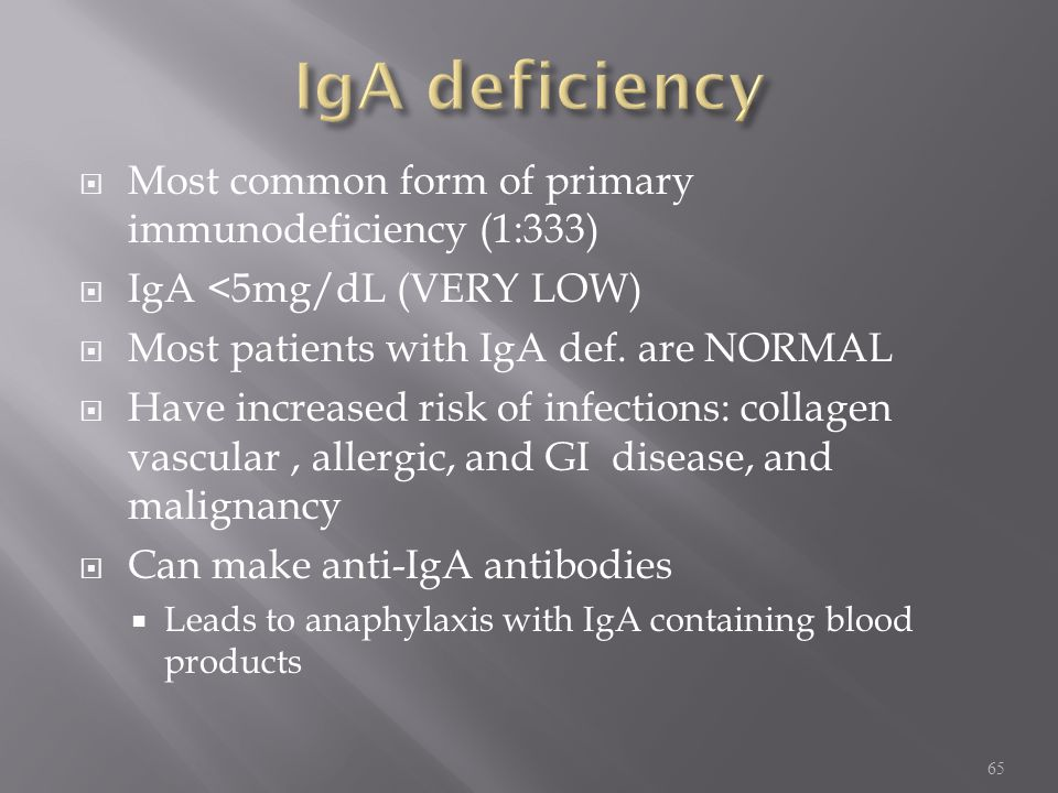 Most common form of primary immunodeficiency (1:333)  IgA <5mg/dL (VERY LOW)  Most patients with IgA def. are NORMAL  Have increased risk of infe