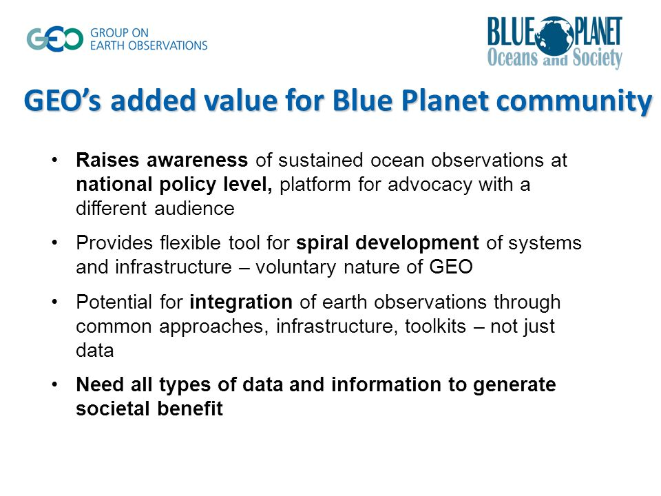 Raises awareness of sustained ocean observations at national policy level, platform for advocacy with a different audience Provides flexible tool for spiral development of systems and infrastructure – voluntary nature of GEO Potential for integration of earth observations through common approaches, infrastructure, toolkits – not just data Need all types of data and information to generate societal benefit GEO's added value for Blue Planet community