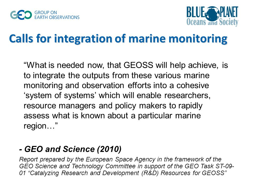 Calls for integration of marine monitoring What is needed now, that GEOSS will help achieve, is to integrate the outputs from these various marine monitoring and observation efforts into a cohesive 'system of systems' which will enable researchers, resource managers and policy makers to rapidly assess what is known about a particular marine region… - GEO and Science (2010) Report prepared by the European Space Agency in the framework of the GEO Science and Technology Committee in support of the GEO Task ST-09- 01 Catalyzing Research and Development (R&D) Resources for GEOSS