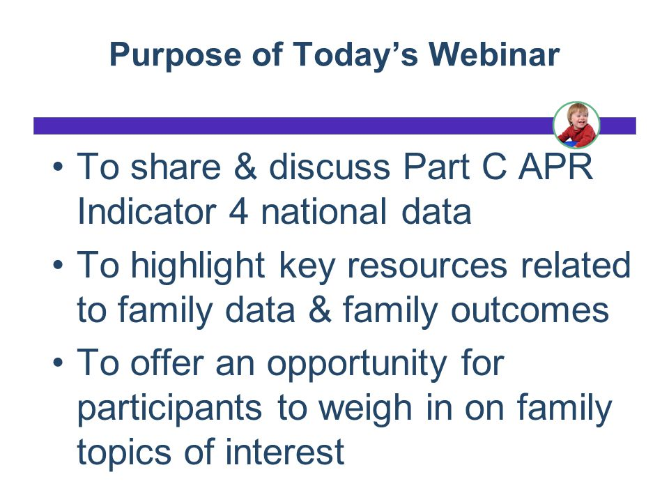 Purpose of Today's Webinar To share & discuss Part C APR Indicator 4 national data To highlight key resources related to family data & family outcomes