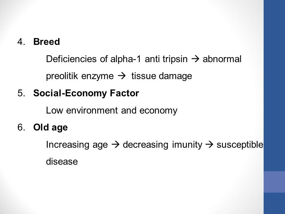 4. Breed Deficiencies of alpha-1 anti tripsin  abnormal preolitik enzyme  tissue damage 5. Social-Economy Factor Low environment and economy 6. Old