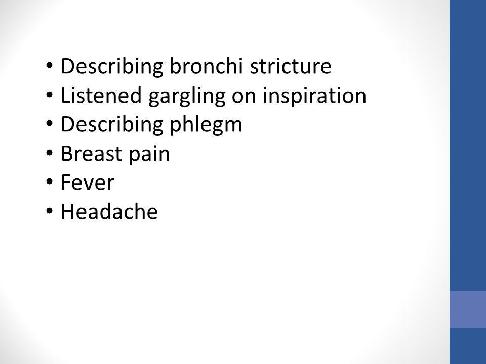Describing bronchi stricture Listened gargling on inspiration Describing phlegm Breast pain Fever Headache