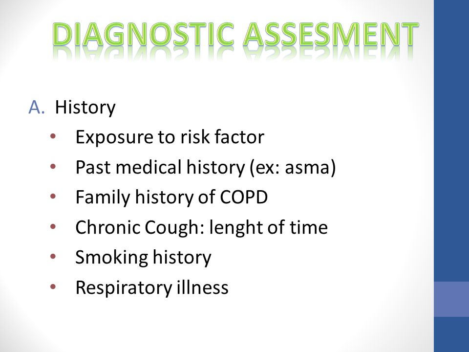 A.History Exposure to risk factor Past medical history (ex: asma) Family history of COPD Chronic Cough: lenght of time Smoking history Respiratory illness