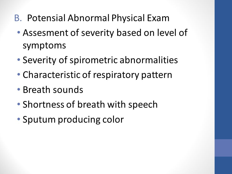B.Potensial Abnormal Physical Exam Assesment of severity based on level of symptoms Severity of spirometric abnormalities Characteristic of respiratory pattern Breath sounds Shortness of breath with speech Sputum producing color