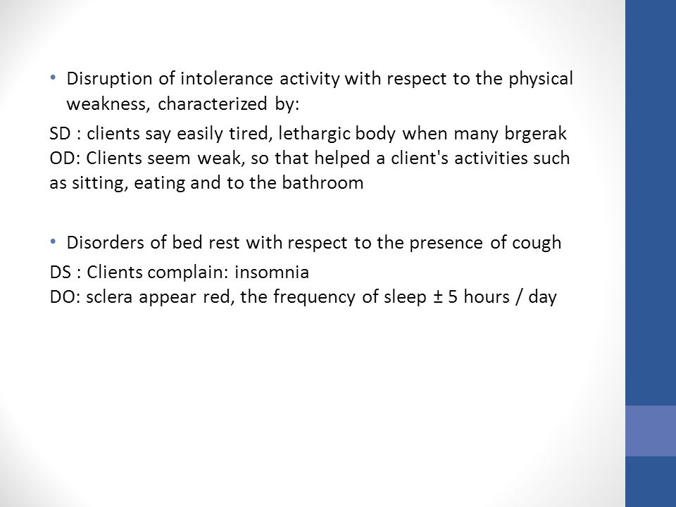 Disruption of intolerance activity with respect to the physical weakness, characterized by: SD : clients say easily tired, lethargic body when many brgerak OD: Clients seem weak, so that helped a client s activities such as sitting, eating and to the bathroom Disorders of bed rest with respect to the presence of cough DS : Clients complain: insomnia DO: sclera appear red, the frequency of sleep ± 5 hours / day