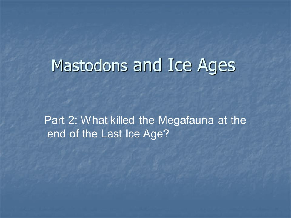 Mastodons and Ice Ages Part 2: What killed the Megafauna at the end of the Last Ice Age?